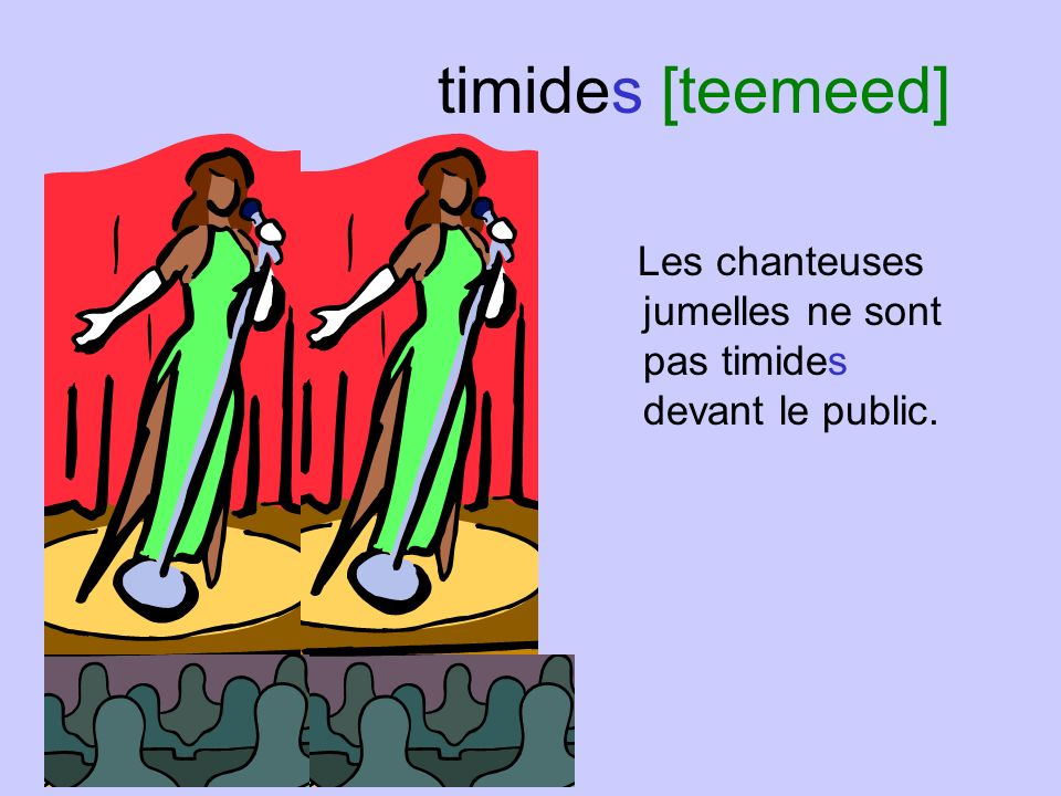 timides [teemeed] Les chanteuses jumelles ne sont pas timides devant le public.